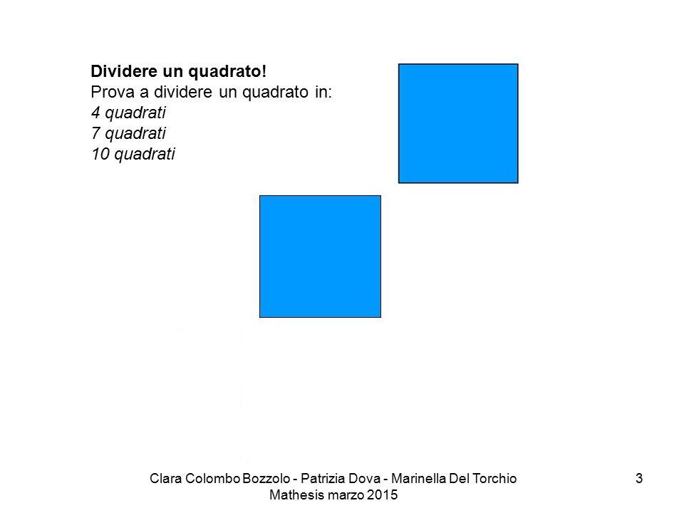 Clara Colombo Bozzolo - Patrizia Dova - Marinella Del Torchio Mathesis marzo 2015 Dividere un quadrato! Prova a dividere un quadrato in: 4 quadrati 7