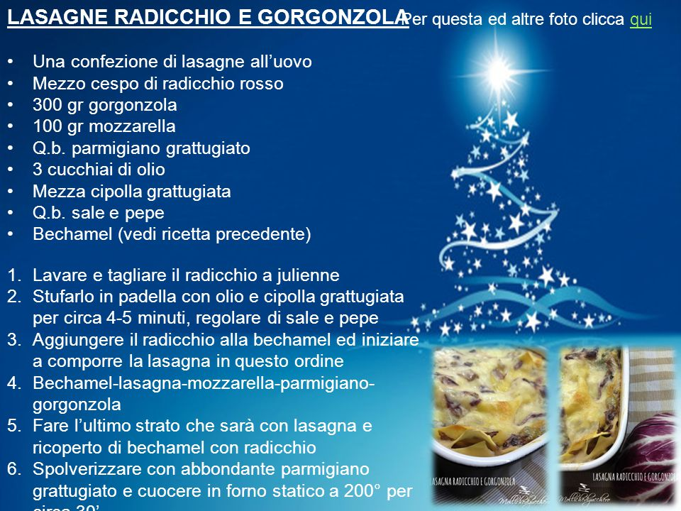 LASAGNE RADICCHIO E GORGONZOLA Una confezione di lasagne all'uovo Mezzo cespo di radicchio rosso 300 gr gorgonzola 100 gr mozzarella Q.b. parmigiano g