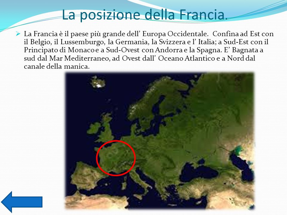La posizione della Francia.  La Francia è il paese più grande dell' Europa Occidentale. Confina ad Est con il Belgio, il Lussemburgo, la Germania, la