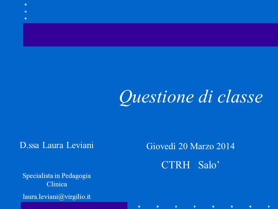 Questione di classe Giovedì 20 Marzo 2014 CTRH Salo' D.ssa Laura Leviani Specialista in Pedagogia Clinica laura.leviani@virgilio.it