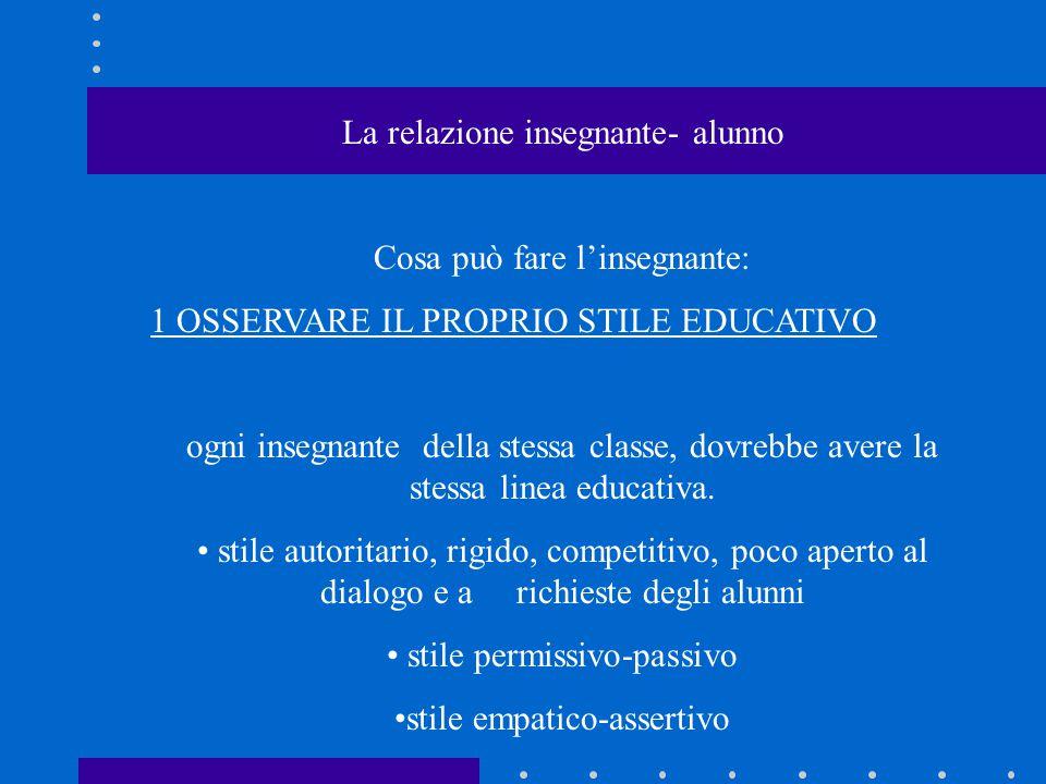 La relazione insegnante- alunno Cosa può fare l'insegnante: 1 OSSERVARE IL PROPRIO STILE EDUCATIVO ogni insegnante della stessa classe, dovrebbe avere la stessa linea educativa.