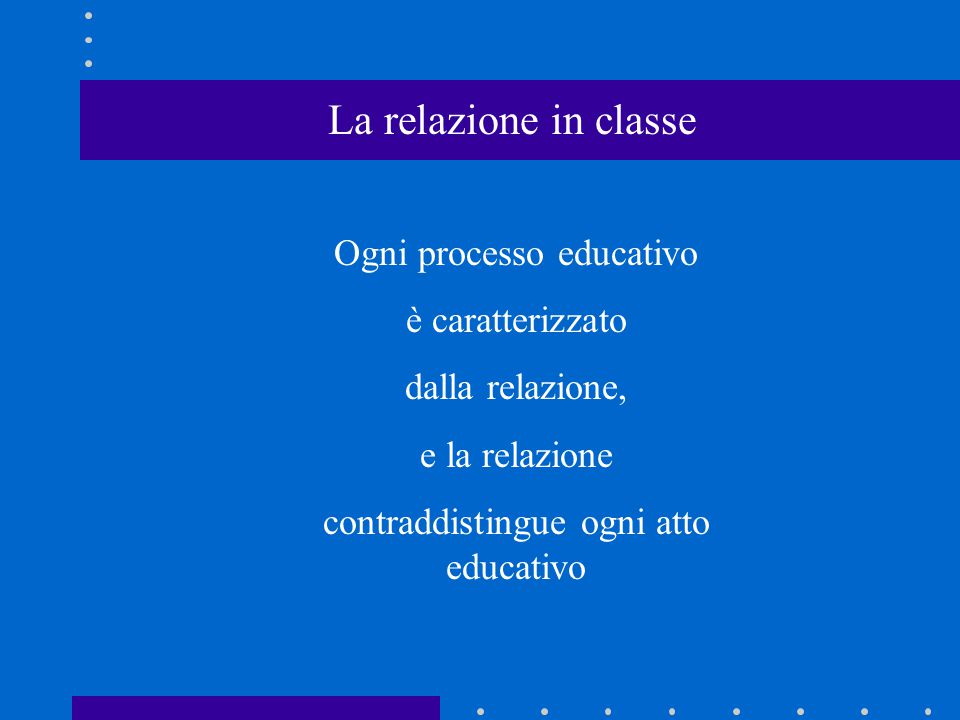 La relazione in classe Ogni processo educativo è caratterizzato dalla relazione, e la relazione contraddistingue ogni atto educativo