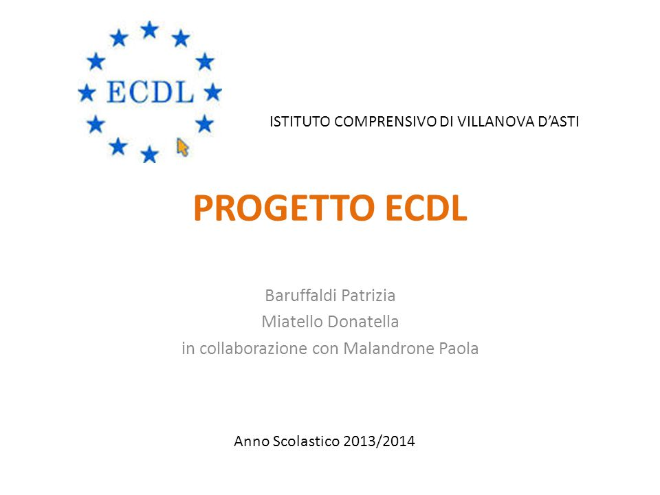 PROGETTO ECDL Baruffaldi Patrizia Miatello Donatella in collaborazione con Malandrone Paola Anno Scolastico 2013/2014 ISTITUTO COMPRENSIVO DI VILLANOVA D'ASTI