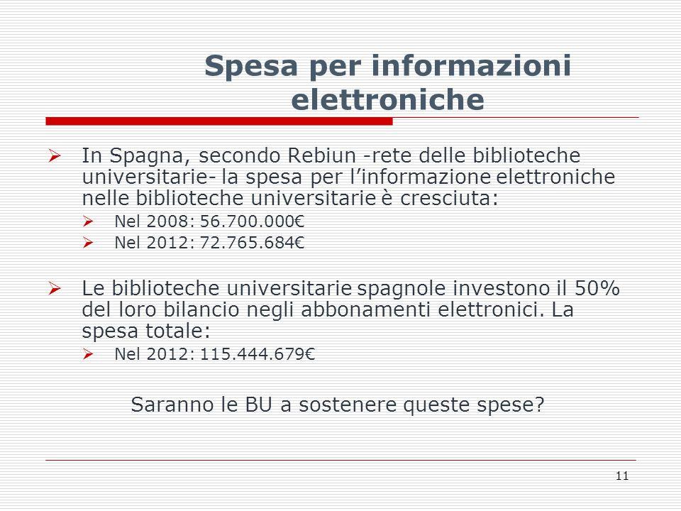 Spesa per informazioni elettroniche  In Spagna, secondo Rebiun -rete delle biblioteche universitarie- la spesa per l'informazione elettroniche nelle biblioteche universitarie è cresciuta:  Nel 2008: 56.700.000€  Nel 2012: 72.765.684€  Le biblioteche universitarie spagnole investono il 50% del loro bilancio negli abbonamenti elettronici.