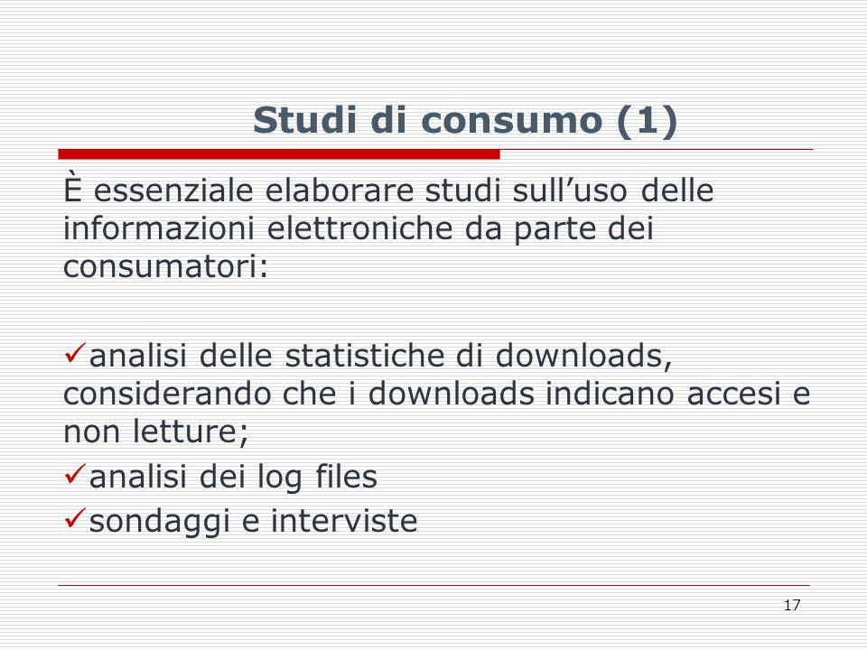 Studi di consumo (1) È essenziale elaborare studi sull'uso delle informazioni elettroniche da parte dei consumatori: analisi delle statistiche di downloads, considerando che i downloads indicano accesi e non letture; analisi dei log files sondaggi e interviste 17