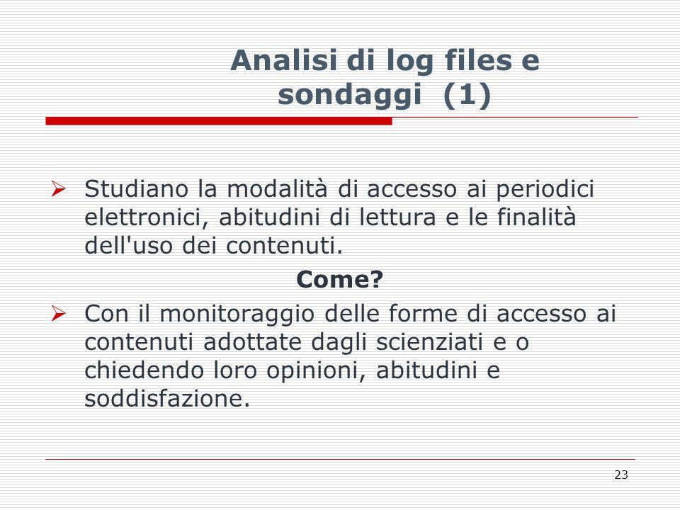 Analisi di log files e sondaggi (1)  Studiano la modalità di accesso ai periodici elettronici, abitudini di lettura e le finalità dell uso dei contenuti.