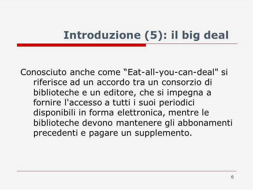 Introduzione (5): il big deal Conosciuto anche come Eat-all-you-can-deal si riferisce ad un accordo tra un consorzio di biblioteche e un editore, che si impegna a fornire l accesso a tutti i suoi periodici disponibili in forma elettronica, mentre le biblioteche devono mantenere gli abbonamenti precedenti e pagare un supplemento.