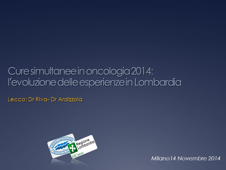 Milano14 Novembre 2014 Cure simultanee in oncologia 2014: l'evoluzione delle esperienze in Lombardia Lecco: Dr Riva- Dr Ardizzoia