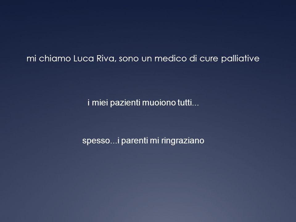 mi chiamo Luca Riva, sono un medico di cure palliative i miei pazienti muoiono tutti... spesso...i parenti mi ringraziano