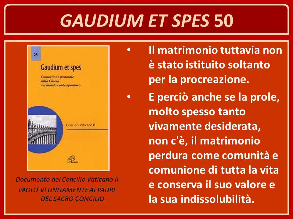 GAUDIUM ET SPES 50 Il matrimonio tuttavia non è stato istituito soltanto per la procreazione. E perciò anche se la prole, molto spesso tanto vivamente