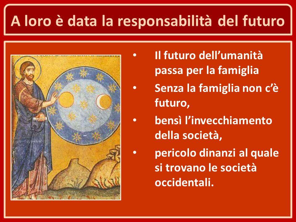 A loro è data la responsabilità del futuro Il futuro dell'umanità passa per la famiglia Senza la famiglia non c'è futuro, bensì l'invecchiamento della
