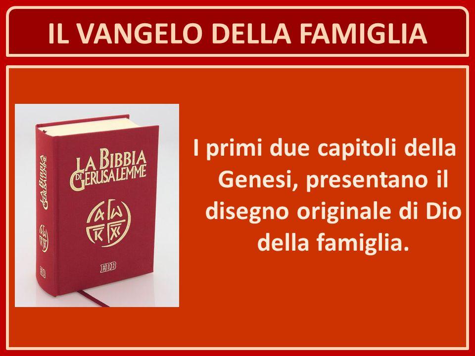 IL VANGELO DELLA FAMIGLIA I primi due capitoli della Genesi, presentano il disegno originale di Dio della famiglia.