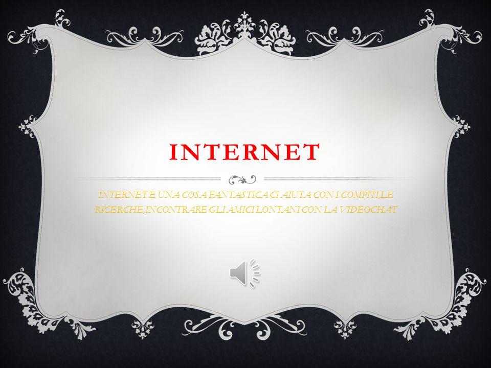 INTERNET INTERNET E UNA COSA FANTASTICA CI AIUTA CON I COMPITI,LE RICERCHE,INCONTRARE GLI AMICI LONTANI CON LA VIDEOCHAT