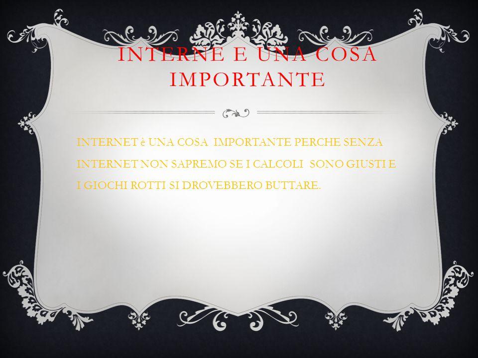 INTERNE E UNA COSA IMPORTANTE INTERNET è UNA COSA IMPORTANTE PERCHE SENZA INTERNET NON SAPREMO SE I CALCOLI SONO GIUSTI E I GIOCHI ROTTI SI DROVEBBERO BUTTARE.