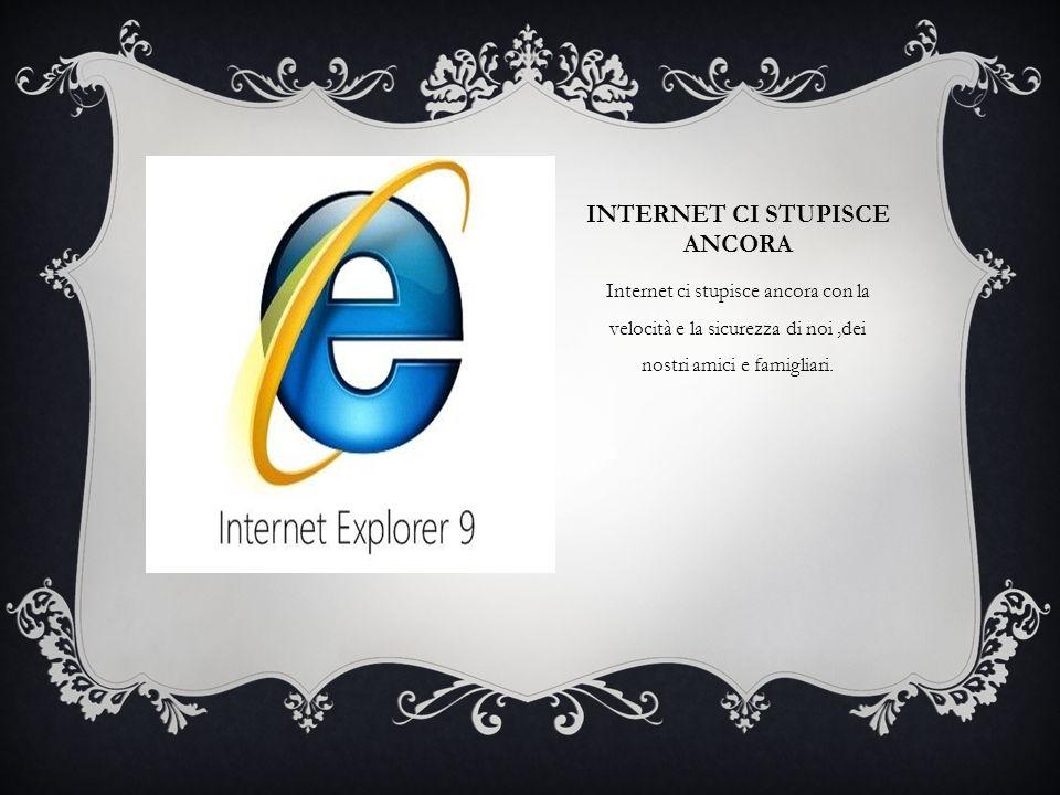 INTERNET CI STUPISCE ANCORA Internet ci stupisce ancora con la velocità e la sicurezza di noi,dei nostri amici e famigliari.