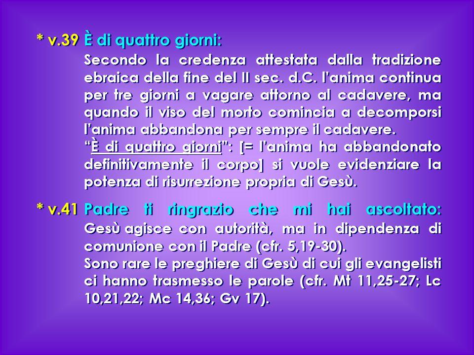* v.39 È di quattro giorni: Secondo la credenza attestata dalla tradizione ebraica della fine del II sec. d.C. l'anima continua per tre giorni a vagar