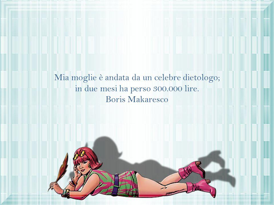 Mia moglie è andata da un celebre dietologo; in due mesi ha perso 300.000 lire. Boris Makaresco