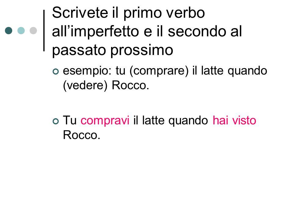 Scrivete il primo verbo all'imperfetto e il secondo al passato prossimo esempio: tu (comprare) il latte quando (vedere) Rocco.