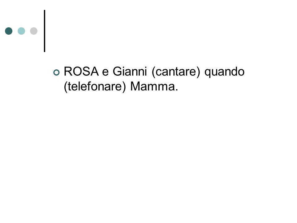 ROSA e Gianni (cantare) quando (telefonare) Mamma.