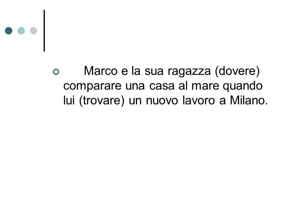Marco e la sua ragazza (dovere) comparare una casa al mare quando lui (trovare) un nuovo lavoro a Milano.