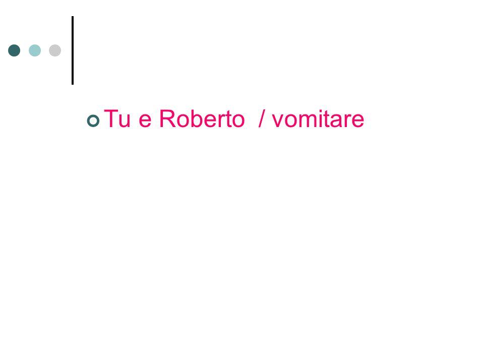Tu e Roberto / vomitare