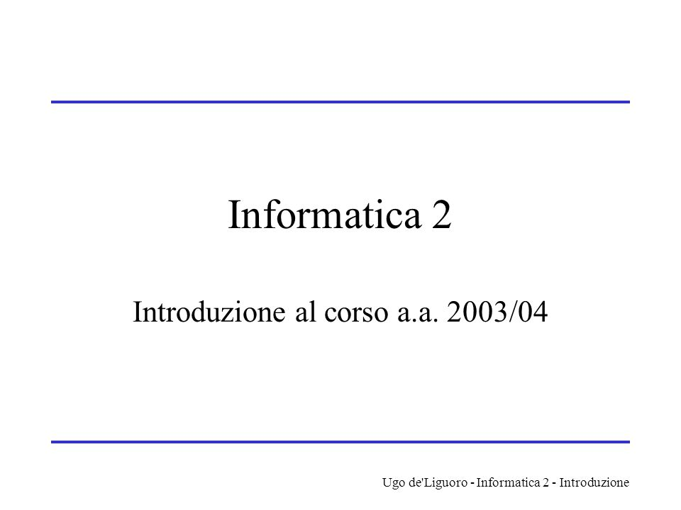 Ugo de'Liguoro - Informatica 2 - Introduzione Informatica 2 Introduzione al corso a.a. 2003/04