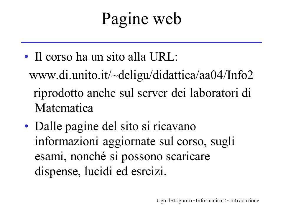 Ugo de'Liguoro - Informatica 2 - Introduzione Pagine web Il corso ha un sito alla URL: www.di.unito.it/~deligu/didattica/aa04/Info2 riprodotto anche s