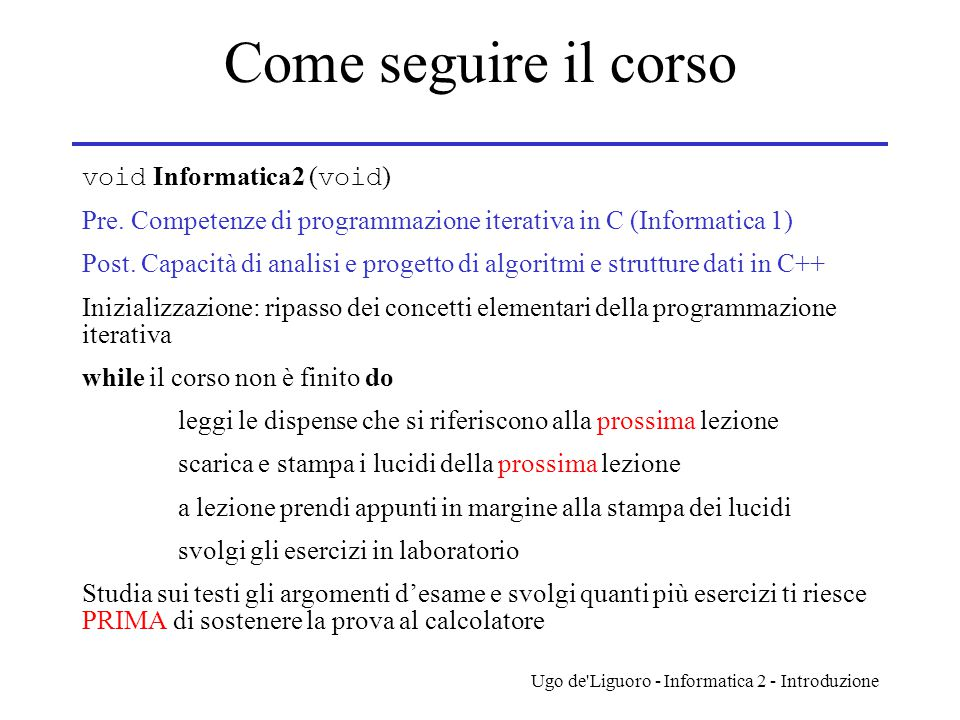 Ugo de'Liguoro - Informatica 2 - Introduzione Come seguire il corso void Informatica2 ( void ) Pre. Competenze di programmazione iterativa in C (Infor