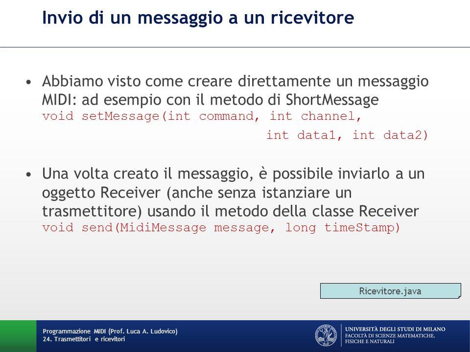 Invio di un messaggio a un ricevitore Abbiamo visto come creare direttamente un messaggio MIDI: ad esempio con il metodo di ShortMessage void setMessage(int command, int channel, int data1, int data2) Una volta creato il messaggio, è possibile inviarlo a un oggetto Receiver (anche senza istanziare un trasmettitore) usando il metodo della classe Receiver void send(MidiMessage message, long timeStamp) Programmazione MIDI (Prof.