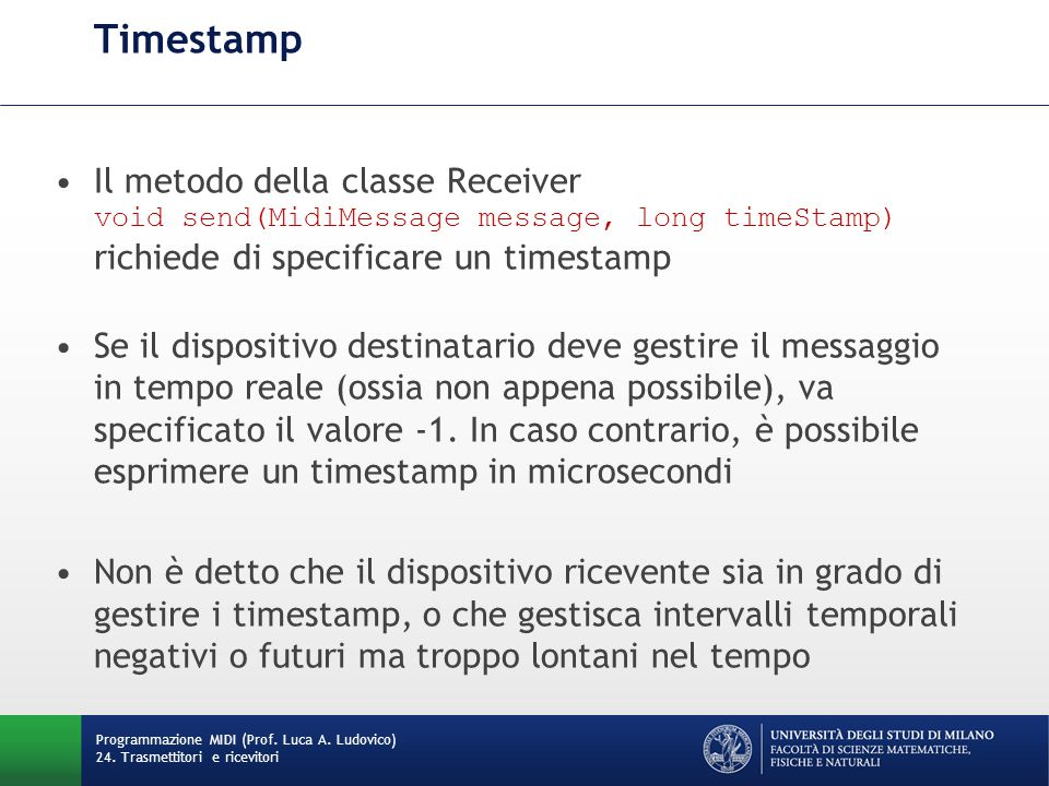 Timestamp Il metodo della classe Receiver void send(MidiMessage message, long timeStamp) richiede di specificare un timestamp Se il dispositivo destin