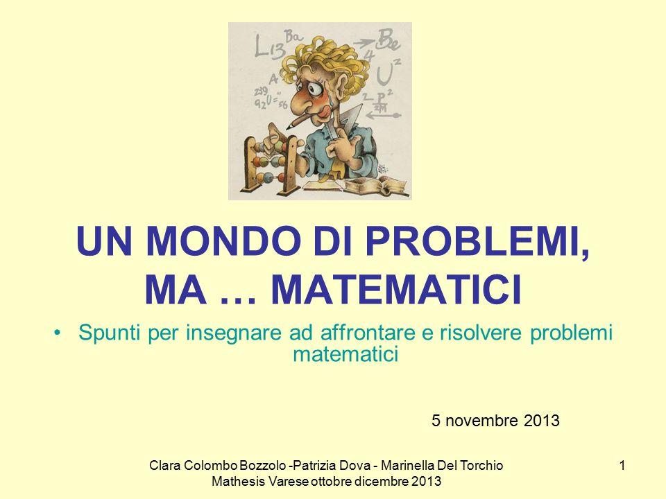 Clara Colombo Bozzolo -Patrizia Dova - Marinella Del Torchio Mathesis Varese ottobre dicembre 2013 1 UN MONDO DI PROBLEMI, MA … MATEMATICI Spunti per