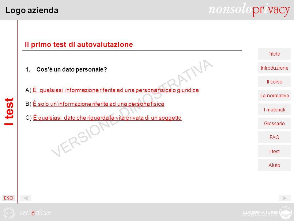 Logo azienda Titolo Introduzione Il corso La normativa I materiali Glossario FAQ I test Aiuto VERSIONE DIMOSTRATIVA Il primo test di autovalutazione 1.Cos'è un dato personale.