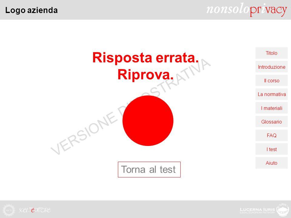 Logo azienda Titolo Introduzione Il corso La normativa I materiali Glossario FAQ I test Aiuto VERSIONE DIMOSTRATIVA Risposta errata.