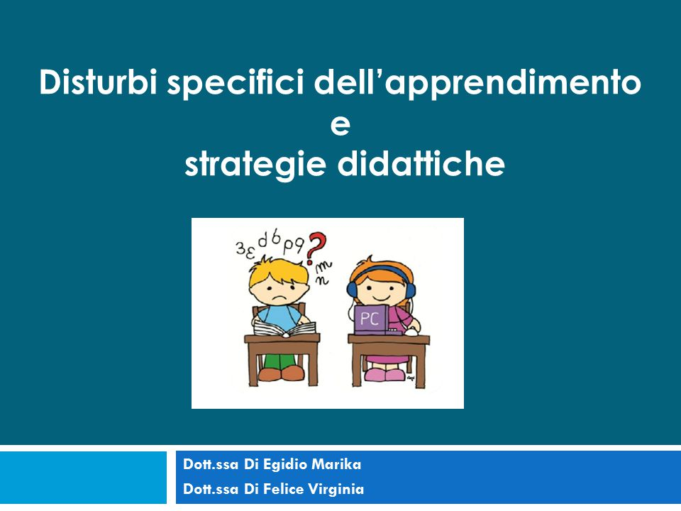 Dott.ssa Di Egidio Marika Dott.ssa Di Felice Virginia Disturbi specifici dell'apprendimento e strategie didattiche
