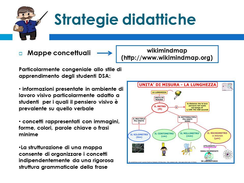 Strategie didattiche  Mappe concettuali Particolarmente congeniale allo stile di apprendimento degli studenti DSA: informazioni presentate in ambiente di lavoro visivo particolarmente adatto a studenti per i quali il pensiero visivo è prevalente su quello verbale concetti rappresentati con immagini, forme, colori, parole chiave o frasi minime La strutturazione di una mappa consente di organizzare i concetti indipendentemente da una rigorosa struttura grammaticale della frase wikimindmap (http://www.wikimindmap.org)