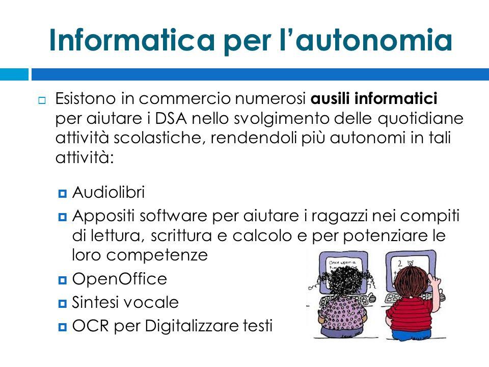 Informatica per l'autonomia  Esistono in commercio numerosi ausili informatici per aiutare i DSA nello svolgimento delle quotidiane attività scolastiche, rendendoli più autonomi in tali attività:  Audiolibri  Appositi software per aiutare i ragazzi nei compiti di lettura, scrittura e calcolo e per potenziare le loro competenze  OpenOffice  Sintesi vocale  OCR per Digitalizzare testi