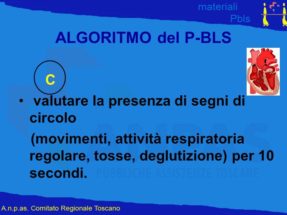 ALGORITMO del P-BLS C valutare la presenza di segni di circolo (movimenti, attività respiratoria regolare, tosse, deglutizione) per 10 secondi.