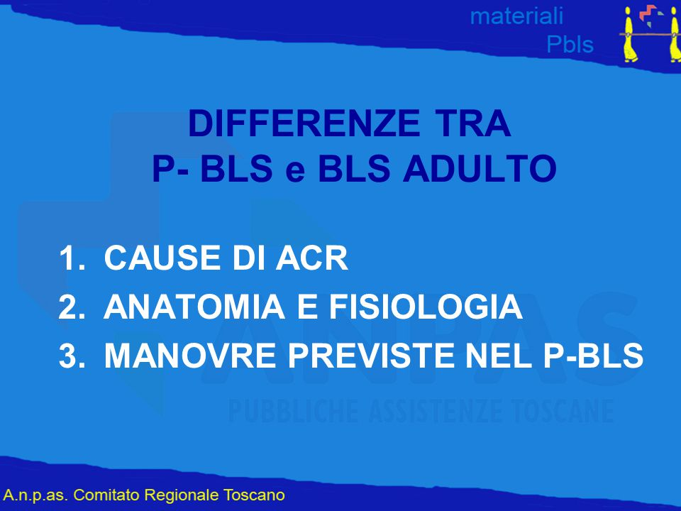DIFFERENZE TRA P- BLS e BLS ADULTO 1.CAUSE DI ACR 2.ANATOMIA E FISIOLOGIA 3.MANOVRE PREVISTE NEL P-BLS