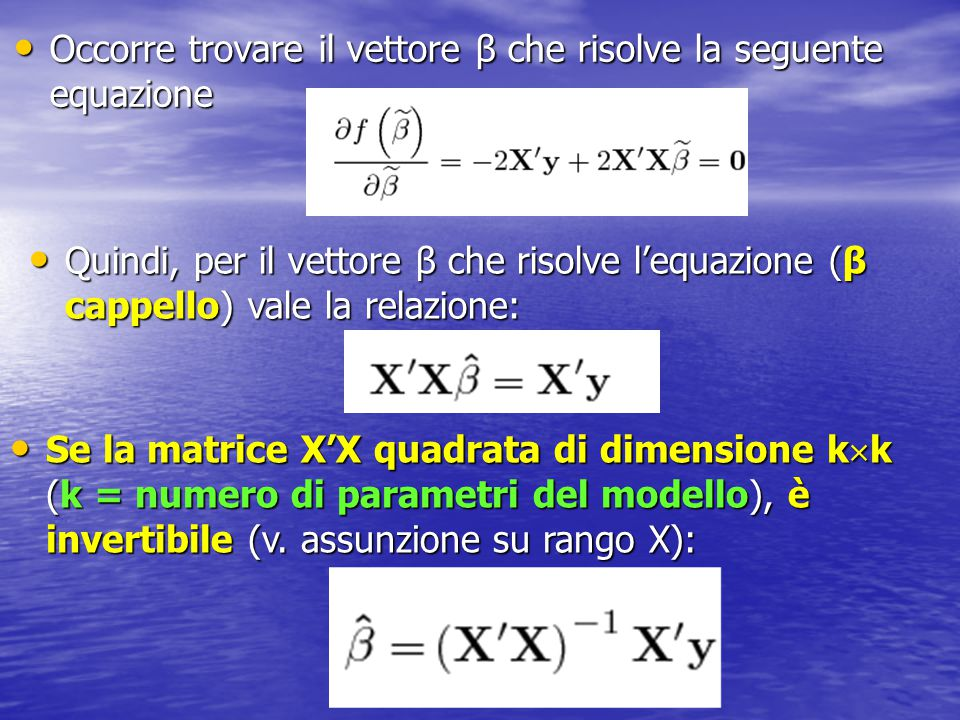 Occorre trovare il vettore β che risolve la seguente equazione Occorre trovare il vettore β che risolve la seguente equazione Quindi, per il vettore β che risolve l'equazione (β cappello) vale la relazione: Quindi, per il vettore β che risolve l'equazione (β cappello) vale la relazione: Se la matrice X'X quadrata di dimensione k  k (k = numero di parametri del modello), è invertibile (v.