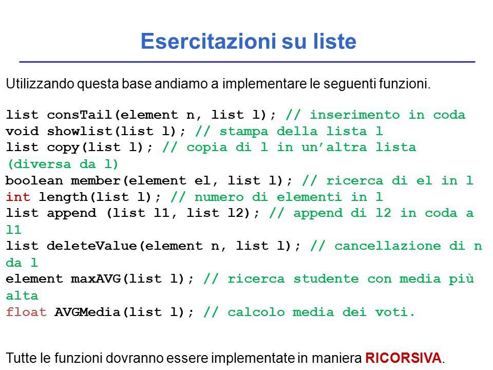 Esercitazioni su liste Utilizzando questa base andiamo a implementare le seguenti funzioni. list consTail(element n, list l); // inserimento in coda v