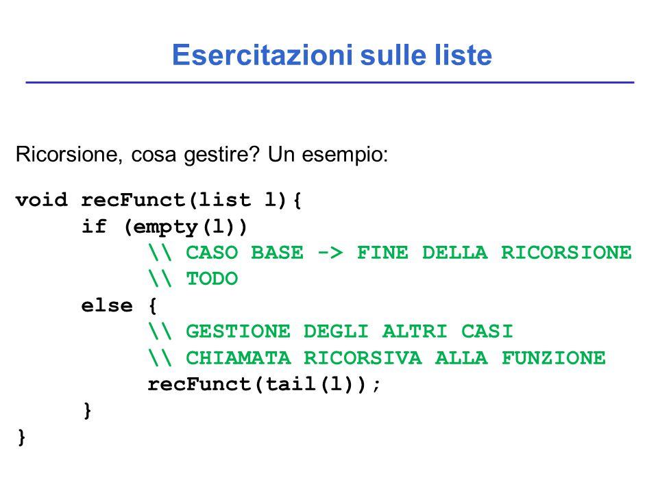 Esercitazioni sulle liste Ricorsione, cosa gestire? Un esempio: void recFunct(list l){ if (empty(l)) \\ CASO BASE -> FINE DELLA RICORSIONE \\ TODO els