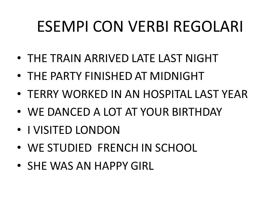 ESEMPI CON VERBI REGOLARI THE TRAIN ARRIVED LATE LAST NIGHT THE PARTY FINISHED AT MIDNIGHT TERRY WORKED IN AN HOSPITAL LAST YEAR WE DANCED A LOT AT YOUR BIRTHDAY I VISITED LONDON WE STUDIED FRENCH IN SCHOOL SHE WAS AN HAPPY GIRL