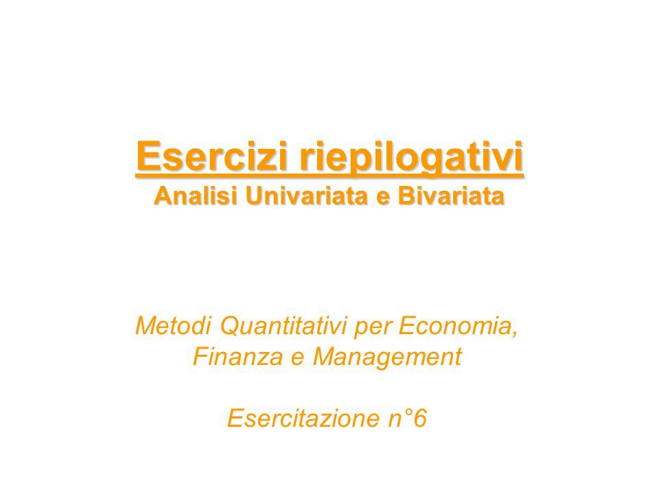 Esercizi riepilogativi Analisi Univariata e Bivariata Metodi Quantitativi per Economia, Finanza e Management Esercitazione n°6