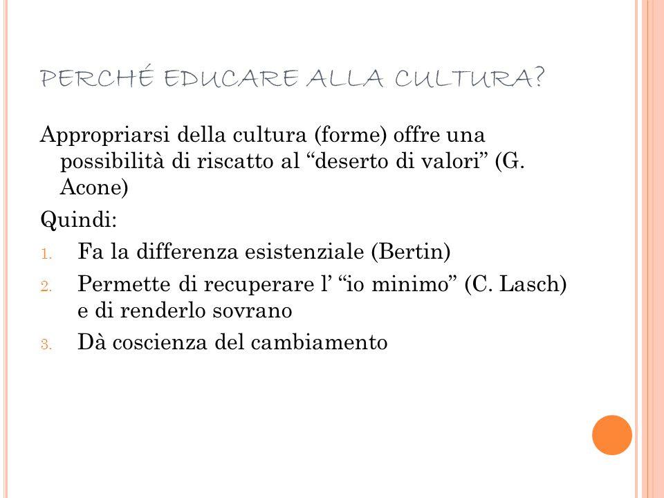 """PERCHÉ EDUCARE ALLA CULTURA ? Appropriarsi della cultura (forme) offre una possibilità di riscatto al """"deserto di valori"""" (G. Acone) Quindi: 1. Fa la"""