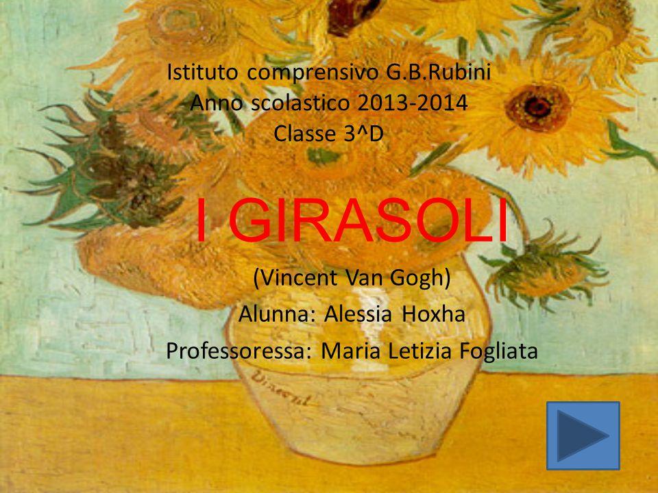 Istituto comprensivo G.B.Rubini Anno scolastico 2013-2014 Classe 3^D I GIRASOLI (Vincent Van Gogh) Alunna: Alessia Hoxha Professoressa: Maria Letizia