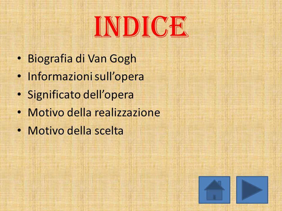 INDICE Biografia di Van Gogh Informazioni sull'opera Significato dell'opera Motivo della realizzazione Motivo della scelta