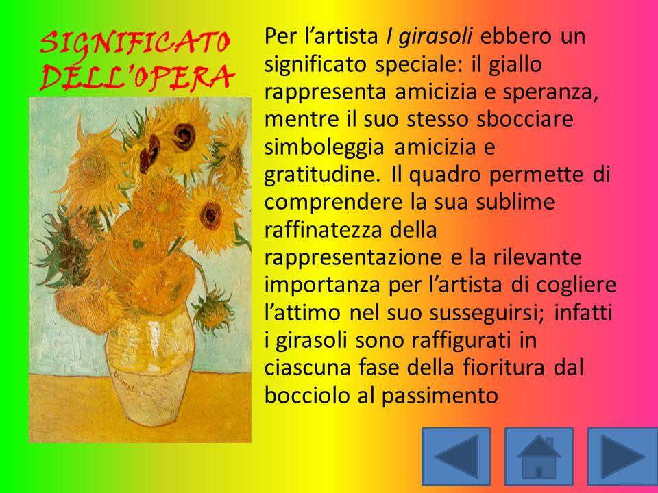 SIGNIFICATO DELL'OPERA Per l'artista I girasoli ebbero un significato speciale: il giallo rappresenta amicizia e speranza, mentre il suo stesso sbocci