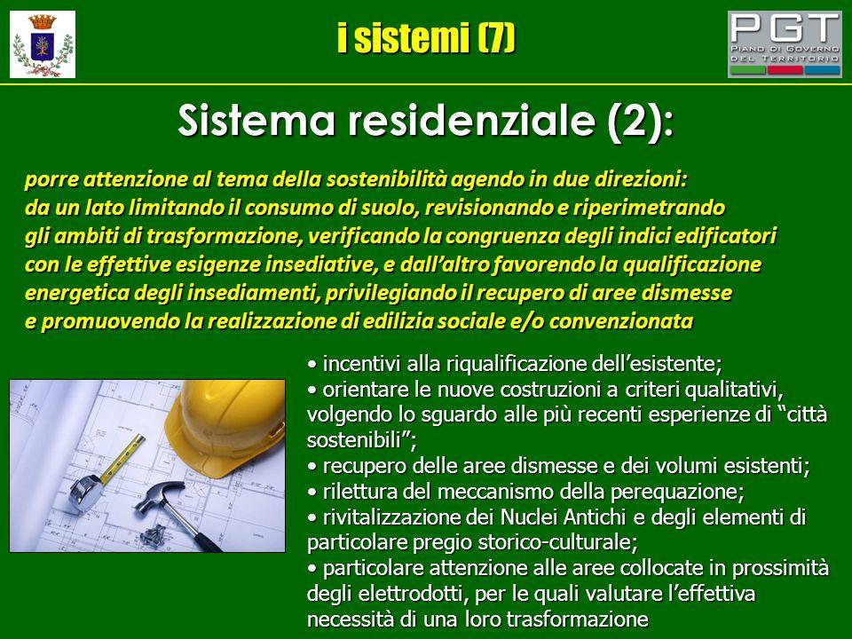 i sistemi (7) Sistema residenziale (2): porre attenzione al tema della sostenibilità agendo in due direzioni: da un lato limitando il consumo di suolo, revisionando e riperimetrando gli ambiti di trasformazione, verificando la congruenza degli indici edificatori con le effettive esigenze insediative, e dall'altro favorendo la qualificazione energetica degli insediamenti, privilegiando il recupero di aree dismesse e promuovendo la realizzazione di edilizia sociale e/o convenzionata incentivi alla riqualificazione dell'esistente; incentivi alla riqualificazione dell'esistente; orientare le nuove costruzioni a criteri qualitativi, volgendo lo sguardo alle più recenti esperienze di città sostenibili ; orientare le nuove costruzioni a criteri qualitativi, volgendo lo sguardo alle più recenti esperienze di città sostenibili ; recupero delle aree dismesse e dei volumi esistenti; recupero delle aree dismesse e dei volumi esistenti; rilettura del meccanismo della perequazione; rilettura del meccanismo della perequazione; rivitalizzazione dei Nuclei Antichi e degli elementi di particolare pregio storico-culturale; rivitalizzazione dei Nuclei Antichi e degli elementi di particolare pregio storico-culturale; particolare attenzione alle aree collocate in prossimità degli elettrodotti, per le quali valutare l'effettiva necessità di una loro trasformazione particolare attenzione alle aree collocate in prossimità degli elettrodotti, per le quali valutare l'effettiva necessità di una loro trasformazione