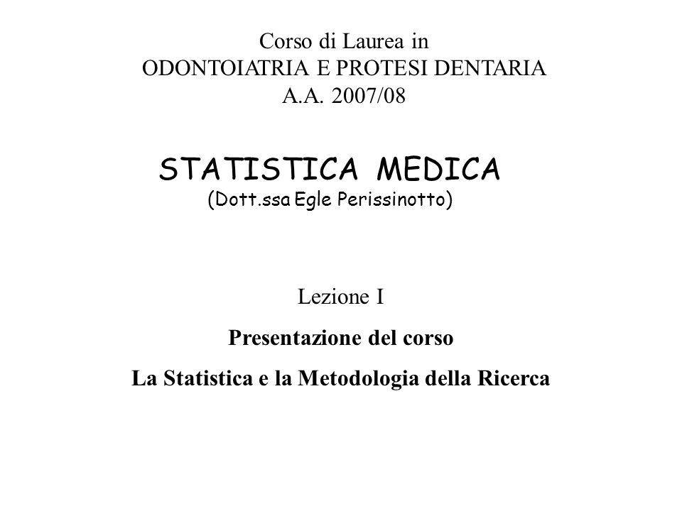 STATISTICA MEDICA (Dott.ssa Egle Perissinotto) Corso di Laurea in ODONTOIATRIA E PROTESI DENTARIA A.A. 2007/08 Lezione I Presentazione del corso La St