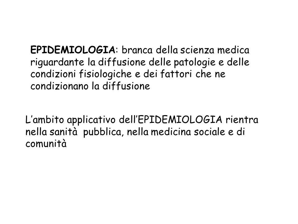 EPIDEMIOLOGIA: branca della scienza medica riguardante la diffusione delle patologie e delle condizioni fisiologiche e dei fattori che ne condizionano